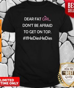 Dear Fat Girl Don't Be Afraid To Get On Top Shirt