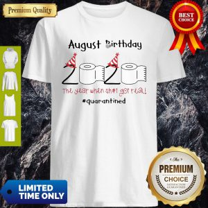 Toilet Paper 2020 August Birthday The Year When Shit Got Real #Quarantine Shirt