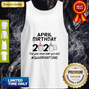 The Year When Got Real Quarantine April Birthday Toilet Paper Tank Top