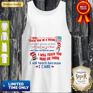 I Will Teach You In A Room And Here Or There I Will Teach Because I Care Tank Top