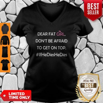 Dear Fat Girl Don't Be Afraid To Get On Top V-Neck