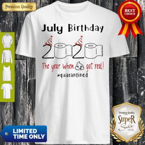 July Birthday 2020 The Year When Shit Got Real Quarantined Covid-19 Shirt