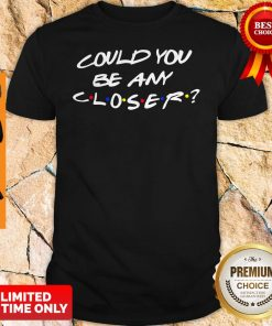 Nice Could You Be Any Closer Shirt