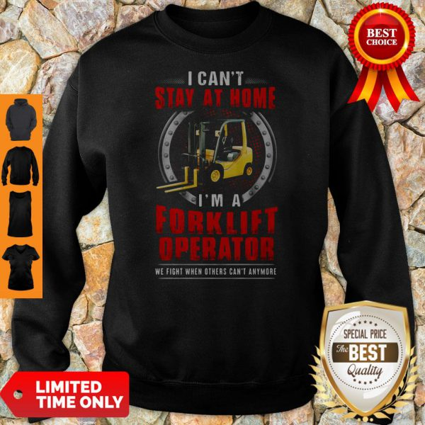 Nice I Can't Stay At Home I'm A Forklift Operator We Fight When Others Can't Anymore Sweatshirt