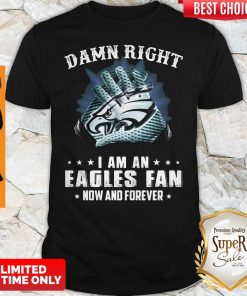 Awesome Damn Right I Am An Eagles Fan Now And Forever T-Shirt
