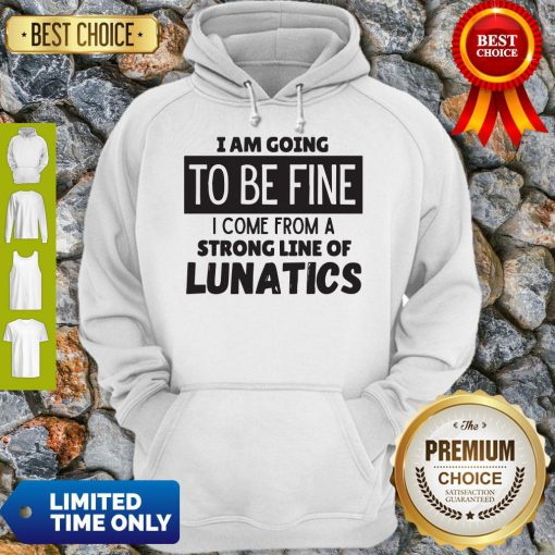 Awesome I Am Going To Be Fine I Come From A Strong Line Of Lunatics Hoodie