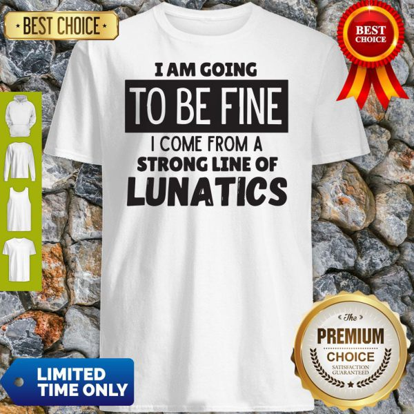 Awesome I Am Going To Be Fine I Come From A Strong Line Of Lunatics Shirt