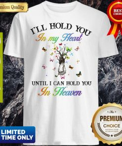 Pretty I'll Hold You In My Heart Until I Can Hold You In Heaven Shirt