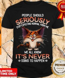 Official People Should Seriously Stop Expecting Normal From Me We All Know It's Never Shirt
