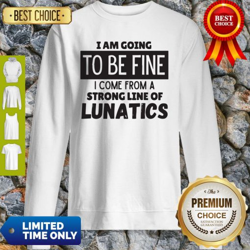 Awesome I Am Going To Be Fine I Come From A Strong Line Of Lunatics Sweatshirt