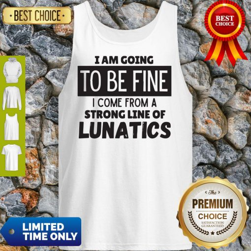 Awesome I Am Going To Be Fine I Come From A Strong Line Of Lunatics Tank Top