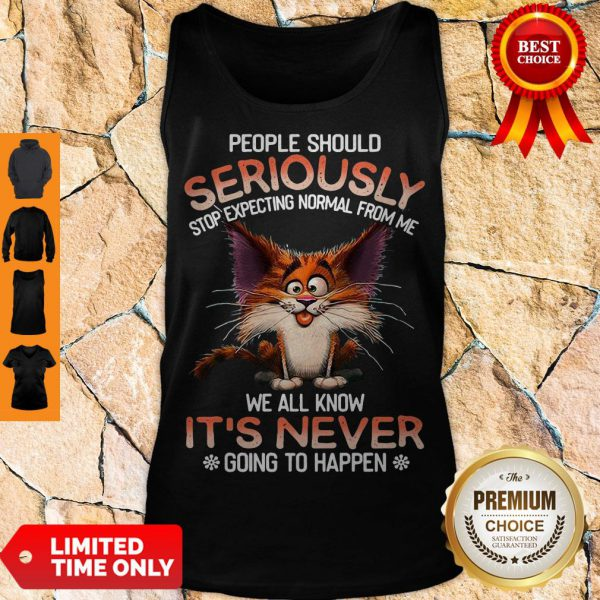 Official People Should Seriously Stop Expecting Normal From Me We All Know It's Never Tank Top