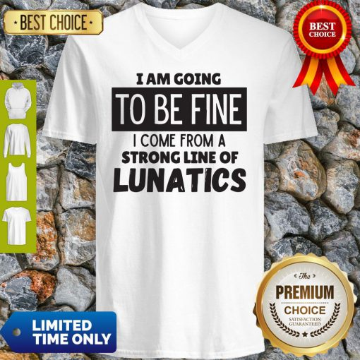 Awesome I Am Going To Be Fine I Come From A Strong Line Of Lunatics V-neck