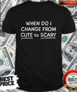 Official When Do I Change From Cute To Scary Shirt