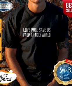 Awesome Love Will Save Us From An Ugly World Shirt