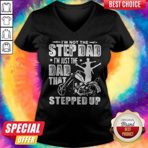 Awesome Motor Im Not The Stepdad Im Just The Dad That Stepped Up V-neck