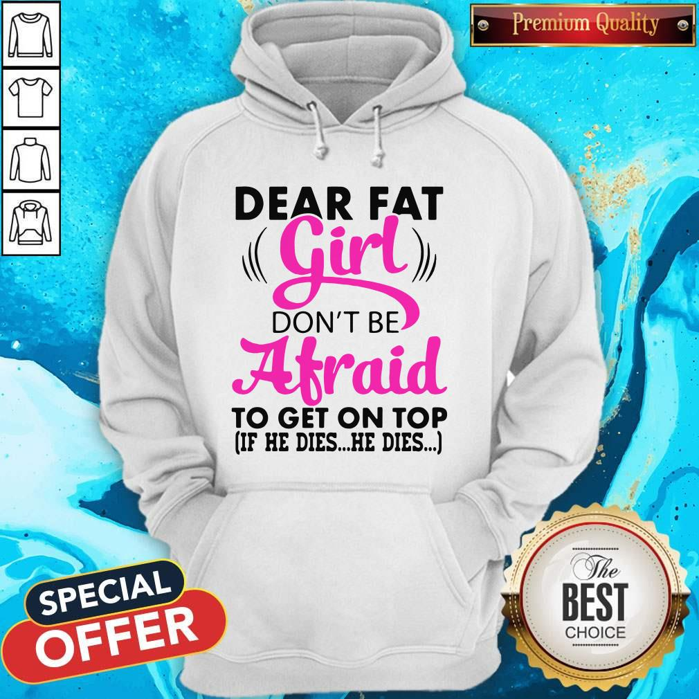 Funny Dear Fat Girl Dont Be Afraid To Get On Top If He Dies He Dies Hoodie