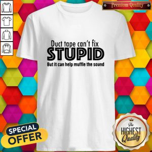 Funny Duct Tape Cant Fix Stupid But It Can Help Muffle The Sound Shirt