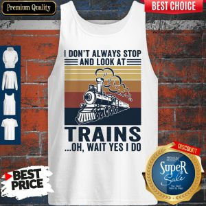 Funny I Don't Always Stop And Look At Trains Oh Wait Yes I Do Vintage Tank Top