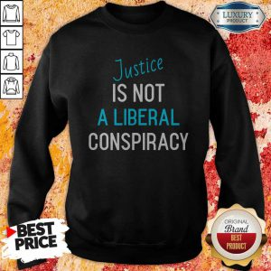 Funny Justice Is Not A Liberal Conspiracy Sweatshirt