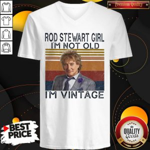 Nice Rod Stewart Girl I'm Not Old I'm Vintage V-neck