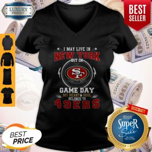Pretty I May Live In New York But Game Day My Heart & Soul Belongs To 49ers V-neck