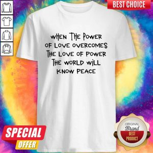 Top When The Power Of Love Overcomes The Love Of Power The World Will Know Peace Shirt