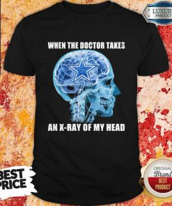 Awesome Cowboys When The Doctor Takes An X-ray Of My Head Shirt