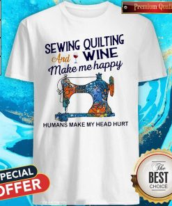 Nice Sewing Quilting And Wine Make Me Happy Humans Make Me Head Hurt Shirt