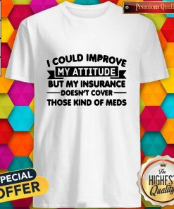 Top I Could Improve My Attitude But My Insurance Doesnt Cover Those Kind Of Meds Shirt
