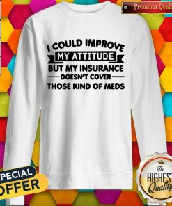 Top I Could Improve My Attitude But My Insurance Doesnt Cover Those Kind Of Meds Sweatshirt