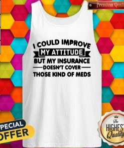 Top I Could Improve My Attitude But My Insurance Doesnt Cover Those Kind Of Meds Tank Top
