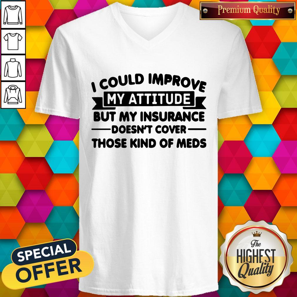 Top I Could Improve My Attitude But My Insurance Doesnt Cover Those Kind Of Meds V-neck
