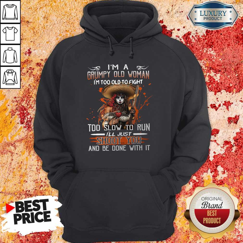 Top I'm A Grumpy Old Woman I'm Too Old To Fight Too Slow To Run I'll Just Shoot You And Be Done With It Hoodie