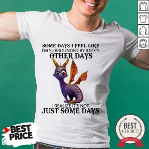 Dragon Some Day I Feel Like I'm Surrounded By Idiots Other Days I Realize It's Not Just Some Days Shirt