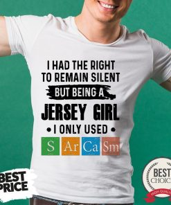 I Had The Right To Remain Silent But Being A Jersey Girl I Only Used Sarcasm Shirt