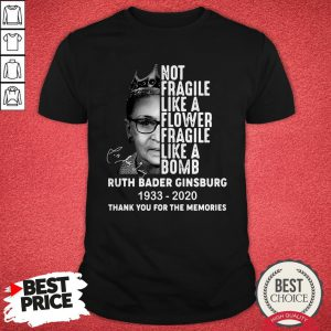 Not Fragile Like A Flower Fragile Like A Bomb Ruth Bader Ginsburg 1933 2020 Thank You For The Memories Shirt