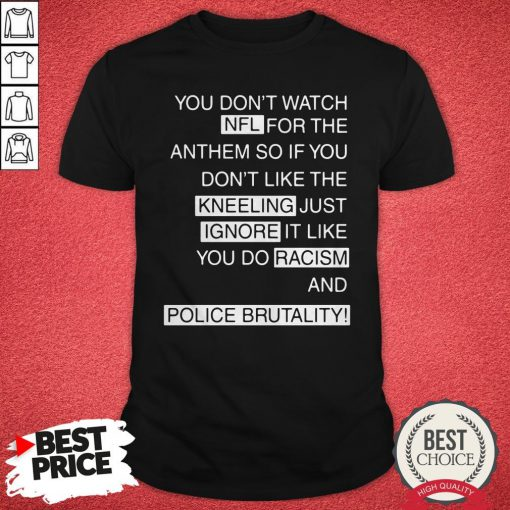 You Don't Watch NFL For The Anthem So If You Don't Like The Kneeling Just Ignore It Like You Do Racism And Police Brutality Shirt
