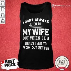 Nice I Don't Always Listen To My Wife But When I Do Things Tend To Work Out Better Tank Top - Desisn By Pondertee.com