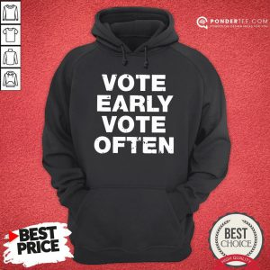 Funny Vote Early Vote Often Hoodie - Desisn By Pondertee.com