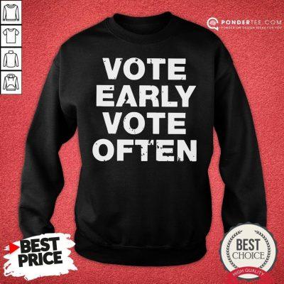 Funny Vote Early Vote Often Sweatshirt - Desisn By Pondertee.com
