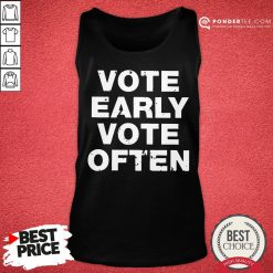 Funny Vote Early Vote Often Tank Top - Desisn By Pondertee.com