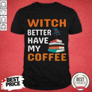 Funny Witch Better Have My Coffee Cat Halloween Cat Book Coffee Lovers Shirt