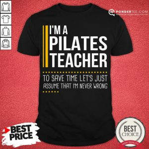 Good Save Time Lets Assume Pilates Teacher Is Never Wrong Shirt - Desisn By Pondertee.com