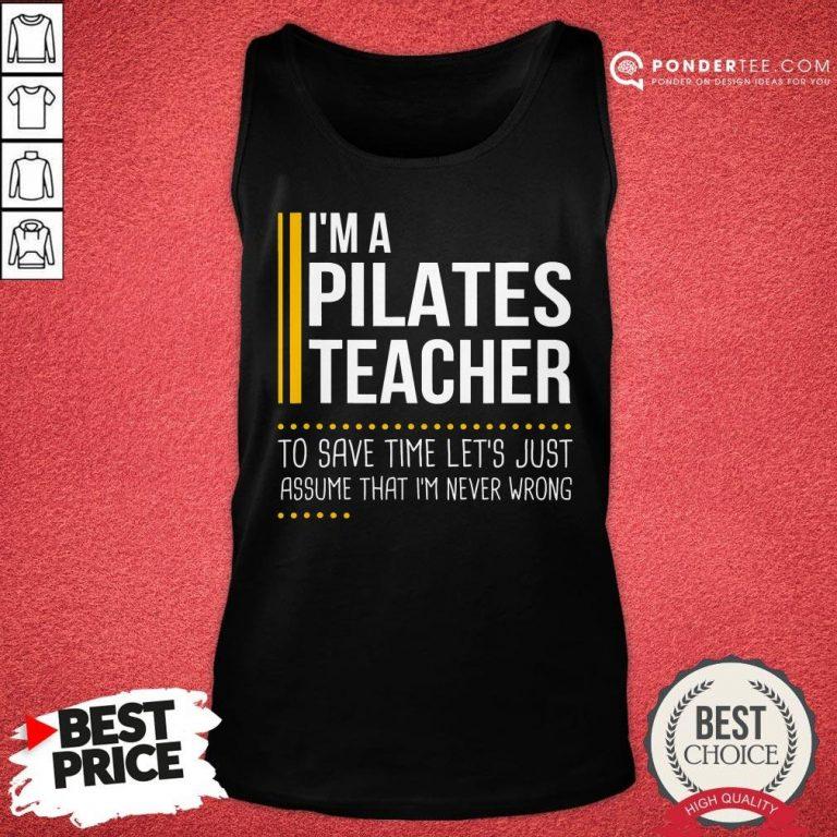 Good Save Time Lets Assume Pilates Teacher Is Never Wrong Tank Top - Desisn By Pondertee.com