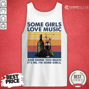Hot Some Girls Love Music And Drink Too Much It's Me I'm Some Girls Tank Top - Desisn By Pondertee.com