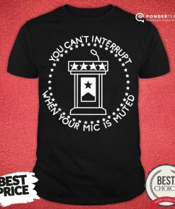 Hot You Can't Interrupt When Your Mic Is Muted President Debate Shirt - Desisn By Pondertee.com