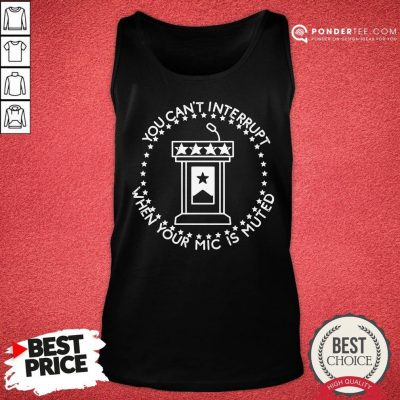 Hot You Can't Interrupt When Your Mic Is Muted President Debate Tank Top - Desisn By Pondertee.com