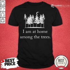 I Am At Home Among The Trees Tee Shirt - Desisn By Pondertee.com