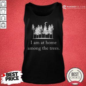 I Am At Home Among The Trees Tee Tank Top - Desisn By Pondertee.com